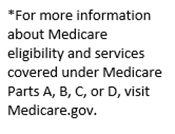 Text Box: *For more information about Medicare eligibility and services covered under Medicare Parts A, B, C, or D, visit Medicare.gov.